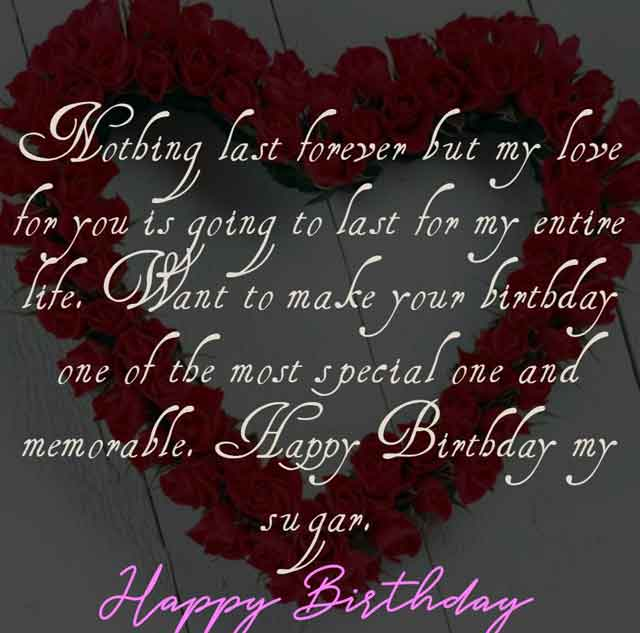 Nothing last forever but my love for you is going to last for my entire life. Want to make your birthday one of the most special one and memorable. Happy Birthday my sugar.