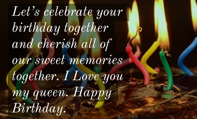 Let's celebrate your birthday together and cherish all of our sweet memories together. I Love you my queen. Happy Birthday.