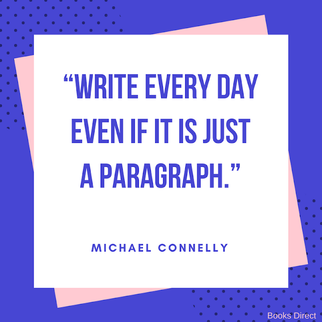 """Write every day even if it is just a paragraph."" ~ Michael Connelly"