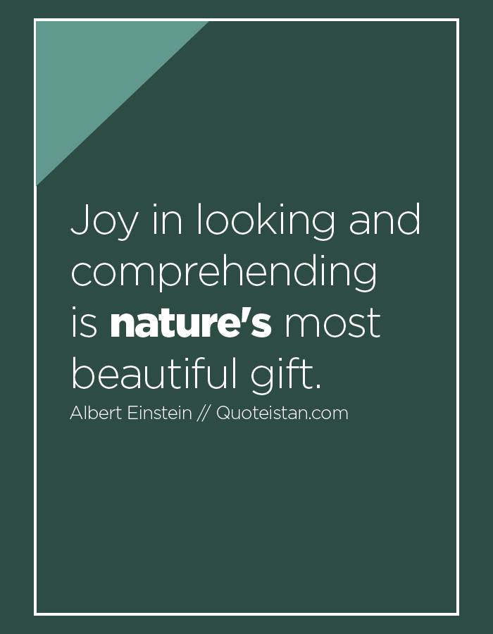 Joy in looking and comprehending is nature's most beautiful gift.