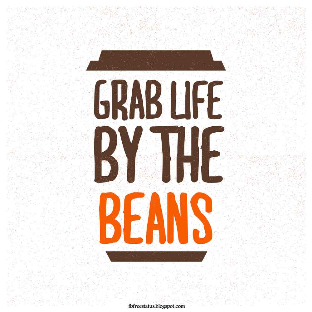 Grab Life By The Beans.