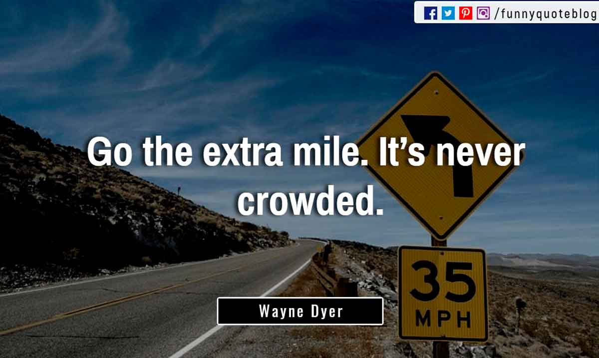 """Go the extra mile. It's never crowded."" ― Wayne Dyer Quote"