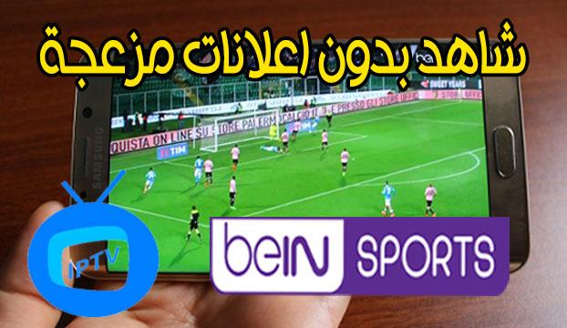تطبيق رهيب لمشاهدة قنوات IPTV مجانا و beIN SPORTS بدون تقطيع و بدون اعلانات مزعجة