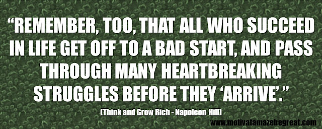 "Best Inspirational Quotes From Think And Grow Rich by Napoleon Hill:  ""Remember, too, that all who succeed in life get off to a bad start, and pass through many heartbreaking struggles before they 'arrive'."" - Napoleon Hill"