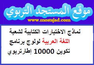 نماذج الاختبارات الكتابية لشعبة اللغة العربية لولوج برنامج تكوين 10000 إطارتربوي