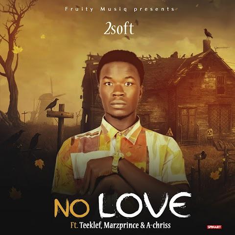 NEW MUSIC: NO LOVE ( 2soft feat. Teeklef X Marzprince X A-Chriss