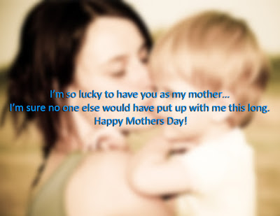 I'm so lucky to have you as my mother… I'm sure no one else would have put up with me this long. Happy Mothers Day!