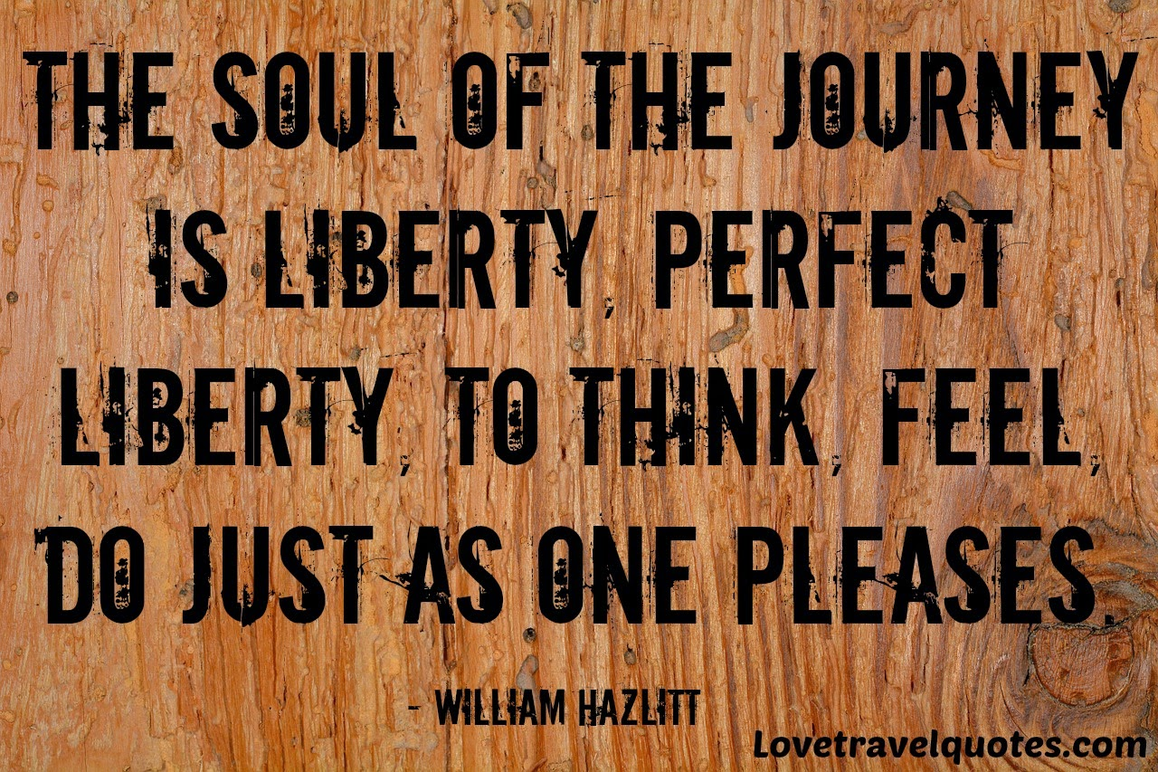 the soul of the journey is liberty, perfect liberty, to think, feel, do just as one pleases