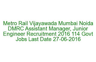 Metro Rail Vijayawada Mumbai Noida DMRC Assistant Manager, Junior Engineer Recruitment 2016 114 Govt Jobs Last Date 27-06-2016