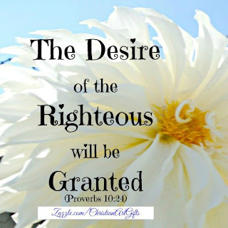 The desire of the righteous will be granted Proverbs 10:24