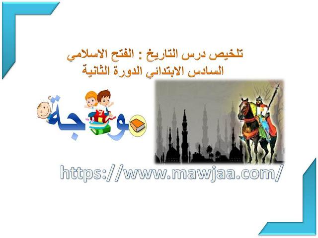 تلخيص درس التاريخ : الفتح الإسلامي  السادس ابتدائي الدورة الثانية
