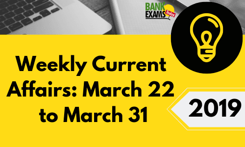 Weekly Current Affairs: March 22 To March 31 2019
