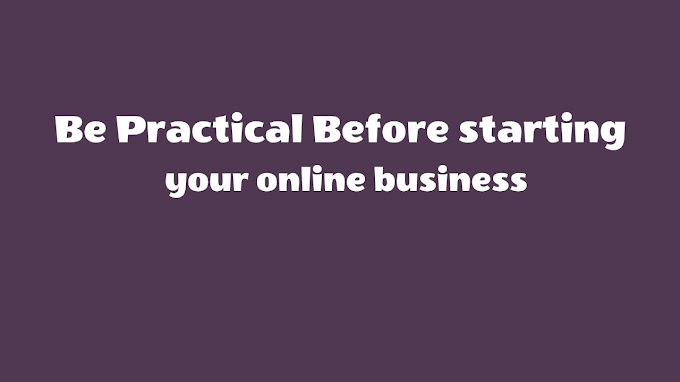 Be Practical Before starting your online business