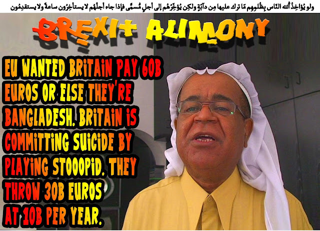 💰💲BREXIT ALIMONY: EU wanted Britain Pay 60B Euros or else they're Bangladesh. Britain is committing suicide by playing stooopid. They throw 30B Euros at 10B per year💰💲 ولو يُؤاخِذُ اللّهُ النّاس بِظُلمِهِم مّا ترك عليها مِن دآبّةٍ ولكِن يُؤخِّرُهُم إلى أجلٍ مُّسمًّى فإِذا جاء أجلُهُم لا يستأخِرُون ساعةً ولا يستقدِمُون