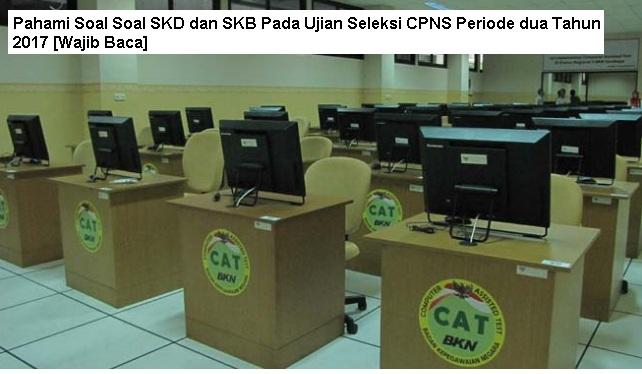 Pahami Soal Soal SKD dan SKB Pada Ujian Seleksi CPNS Periode dua Tahun 2017 [Wajib Baca]