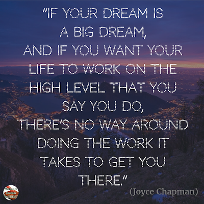 "Motivational Quotes For Work:  ""If your dream is a big dream, and if you want your life to work on the high level that you say you do, there's no way around doing the work it takes to get you there."" - Joyce Chapman"