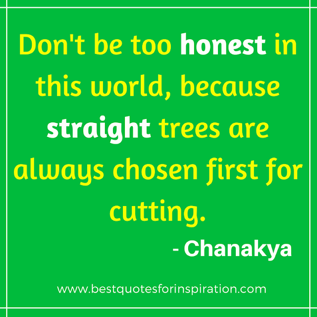 Don't be too honest in this world, because straight trees are always chosen first for cutting.