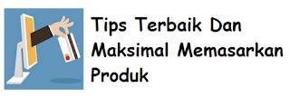 Tips Terbaik Dan Maksimal Memasarkan Produk