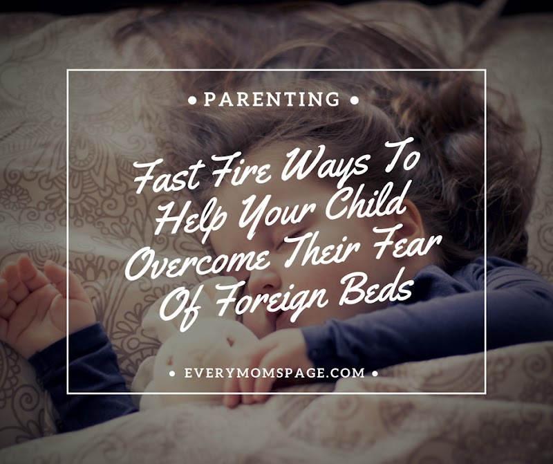Fast Fire Ways To Help Your Child Overcome Their Fear Of Foreign Beds