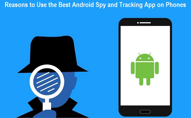 Reasons to Use the Best Android Spy and Tracking App on Phones