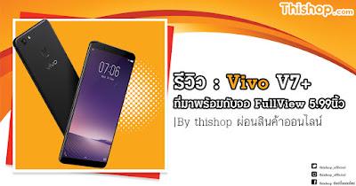 รีวิว : Vivo V7+ ที่มาพร้อมกับจอ FullView 5.99นิ้ว |By thishop ผ่อนสินค้าออนไลน์