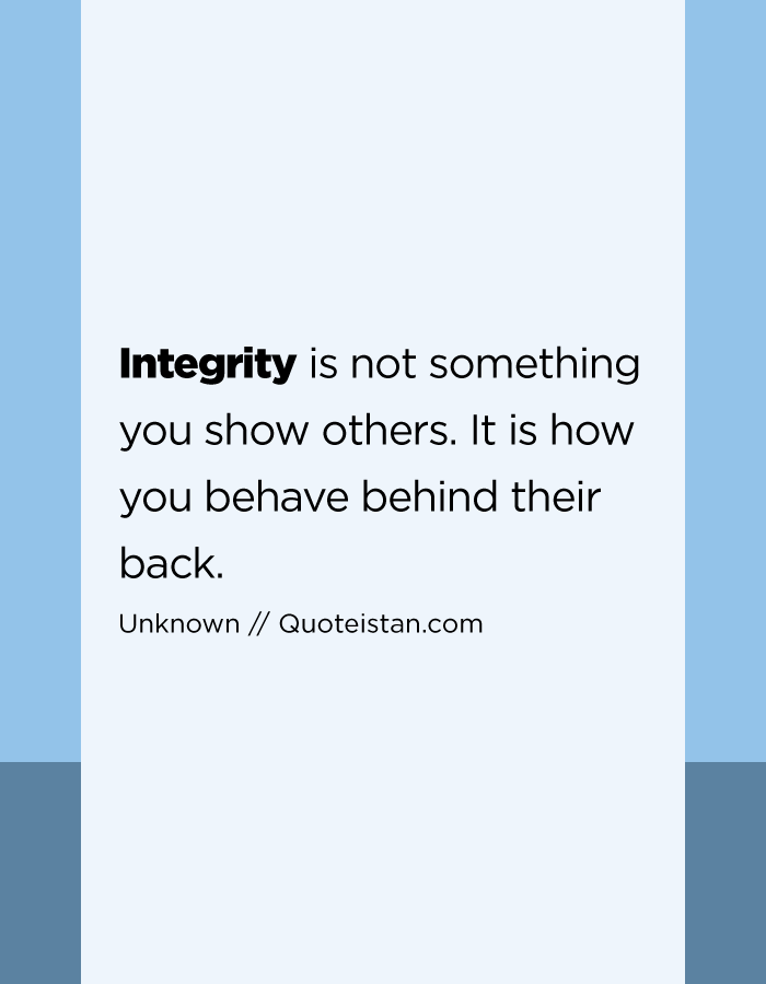 Integrity is not something you show others. It is how you behave behind their back.
