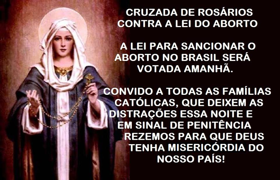 Cruzada de Rosários contra a lei do aborto. A lei para sancionar o aborto no Brasil será votada amanhã. Convido à todas as famílias católicas, que deixem as distrações essa noite e em sinal de penitência rezemos para que Deus tenha misericórdia do nosso país!