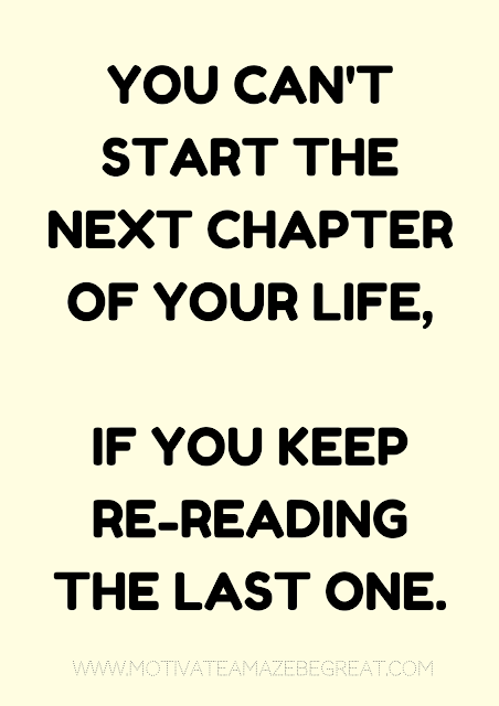 "27 Self Motivation Quotes And Posters For Success: ""You can't start the next chapter of your life, if you keep re-reading the last one. """