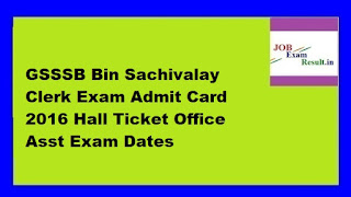 GSSSB Bin Sachivalay Clerk Exam Admit Card 2016 Hall Ticket Office Asst Exam Dates