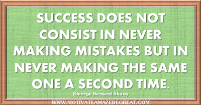 "36 Success Quotes To Motivate And Inspire You: ""Success does not consist in never making mistakes but in never making the same one a second time."" ― George Bernard Shaw"