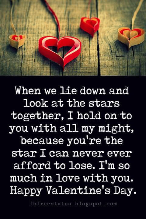 Happy Valentines Day Messages, When we lie down and look at the stars together, I hold on to you with all my might, because you're the star I can never ever afford to lose. I'm so much in love with you. Happy Valentine's Day.