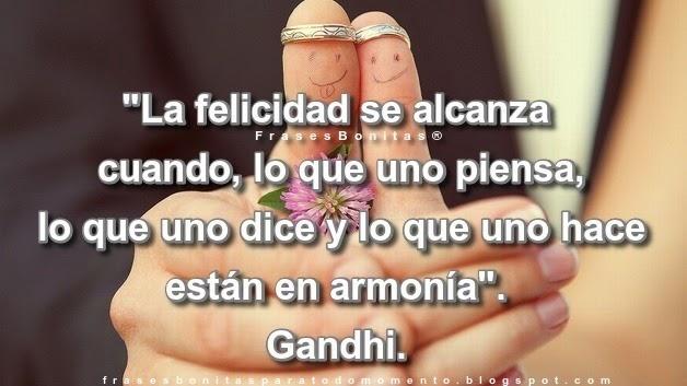 """""""La felicidad se alcanza cuando, lo que uno piensa, lo que uno dice y lo que uno hace están en armonía"""". -Mahatma Gandhi."""