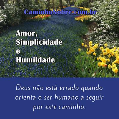Amor, simplicidade e humildade. Deus não está errado quando orienta o ser humano a seguir por este caminho. Caminho Nobre