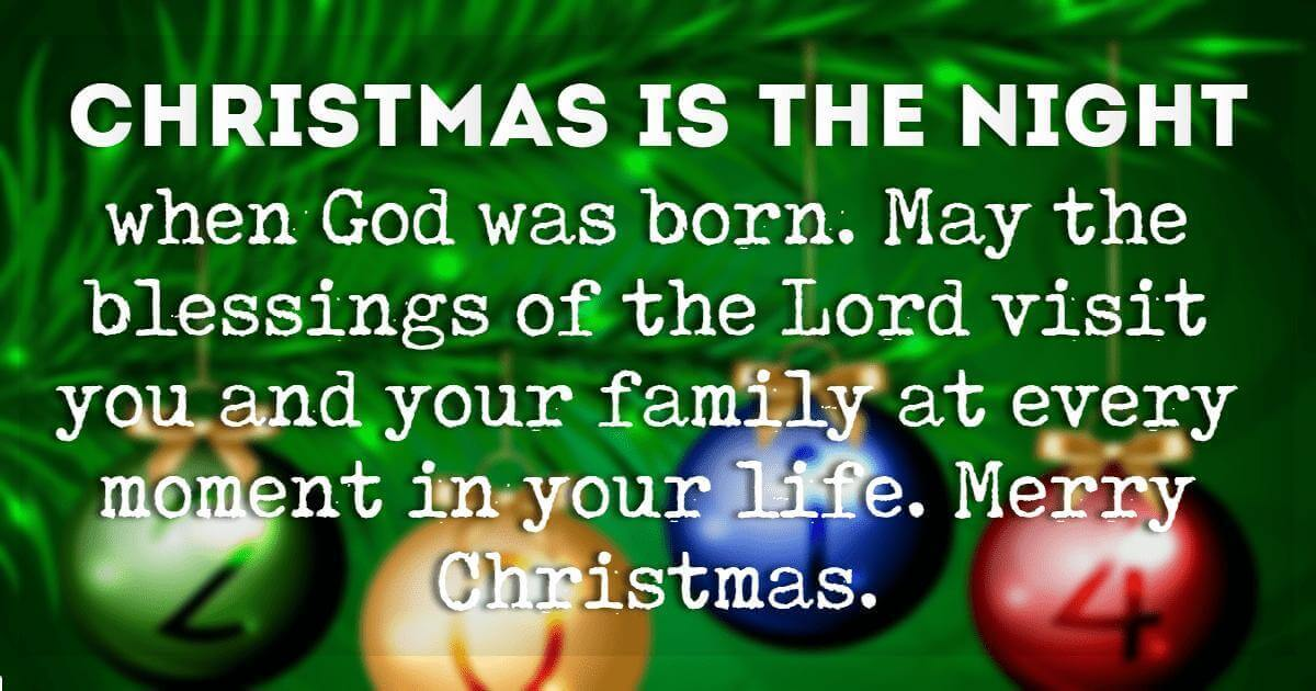 Merry Christmas Blessings, Christmas is the night when God was born. May the blessings of the Lord visit you and your family at every moment in your life. Merry Christmas.