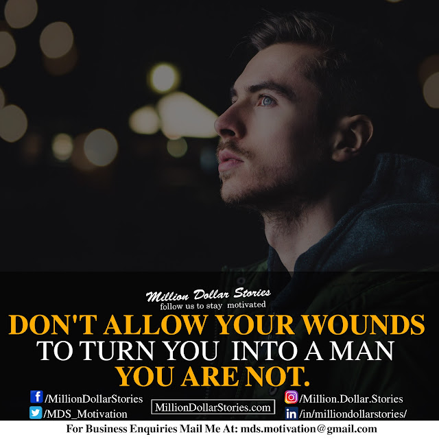 don't allow your wounds to turn you into a man you are not.