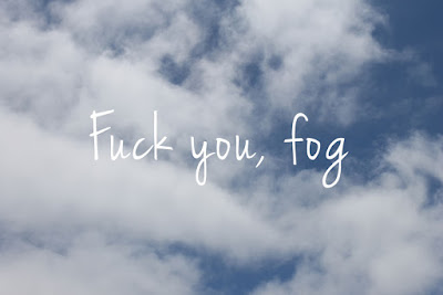 Fog sucks. Go home fog...