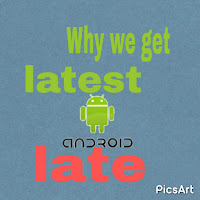 why we get latest android version late.