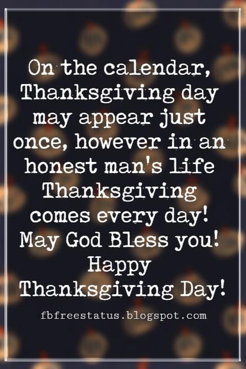Thanksgiving Text Messages, On the calendar, Thanksgiving day may appear just once, however in an honest man's life Thanksgiving comes every day! May God Bless you! Happy Thanksgiving Day!