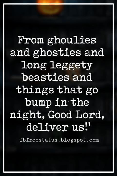 Halloween Sayings For Cards, Famous Halloween Sayings, From ghoulies and ghosties and long leggety beasties and things that go bump in the night, Good Lord, deliver us!' - Scottish saying