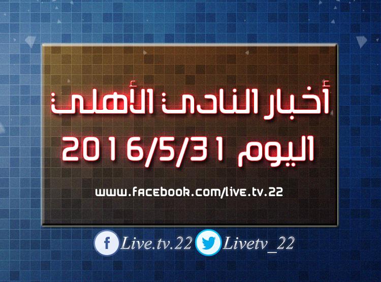 أخبار النادى الأهلى اليوم الثلاثاء 2016/5/31