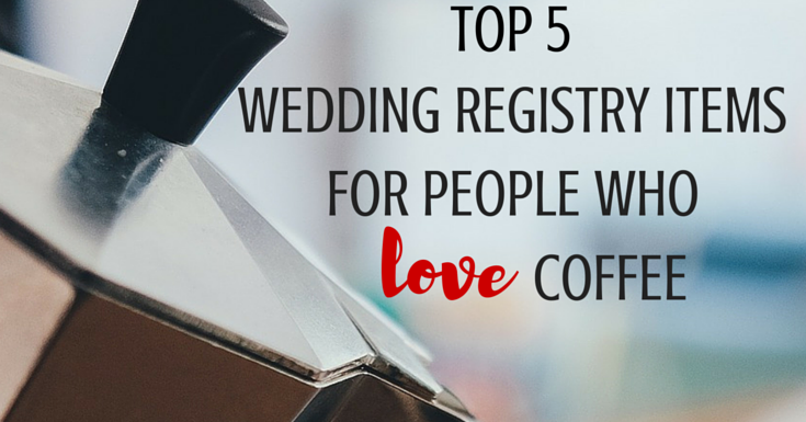 top 5 wedding registry items for people who love coffee a bride on a budget