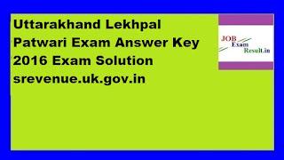 Uttarakhand Lekhpal Patwari Exam Answer Key 2016 Exam Solution srevenue.uk.gov.in