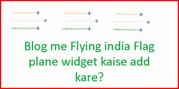 Blog Me Flying India Flag Plane Widget Kaise Add kare - Full Guide shikhe hindi me