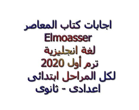 اجابات كتاب المعاصر Elmoasser  لغة انجليزية ترم أول 2020 لكل المراحل ابتدائى – اعدادى - ثانوى