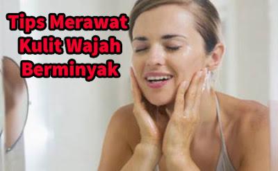 Tips Cara Merawat dan Mengatasi Kulit Wajah Berminyak