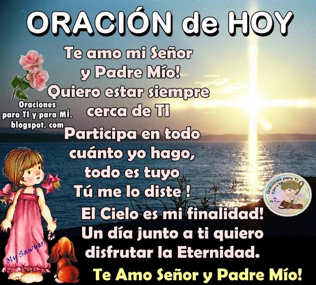 ORACIÓN DE HOY  Te amor mi Señor y Padre Mío!  Quiero estar siempre cerca de Ti.  Participa en todo cuánto yo hago, todo es tuyo. Tú me lo diste!  El Cielo es mi finalidad! Un día junto a ti quiero disfrutar la Eternidad.  Te Amo Señor y Padre Mío !  Amén !