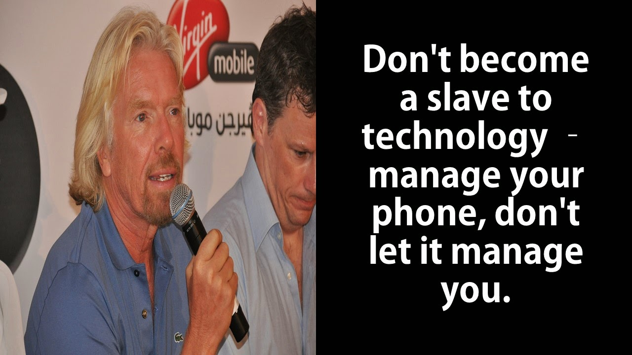 "Featured in 40 Inspirational Richard Branson Business Quotes:  ""Don't become a slave to technology – manage your phone, don't let it manage you."""