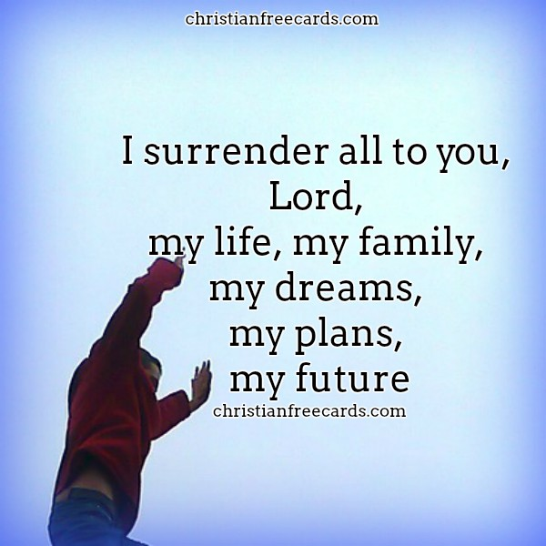 I surrender all to you, Lord Christian Image by Mery Bracho. Free Christian cards, christian images.