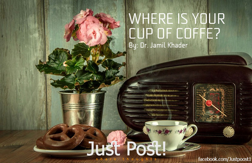 Where is your cup of coffee? by Dr Jamil Khader