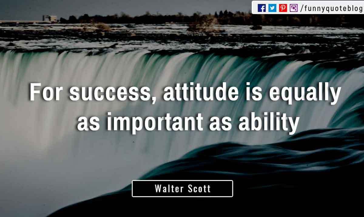 """For success, attitude is equally as important as ability."" ― Walter Scott Quote"